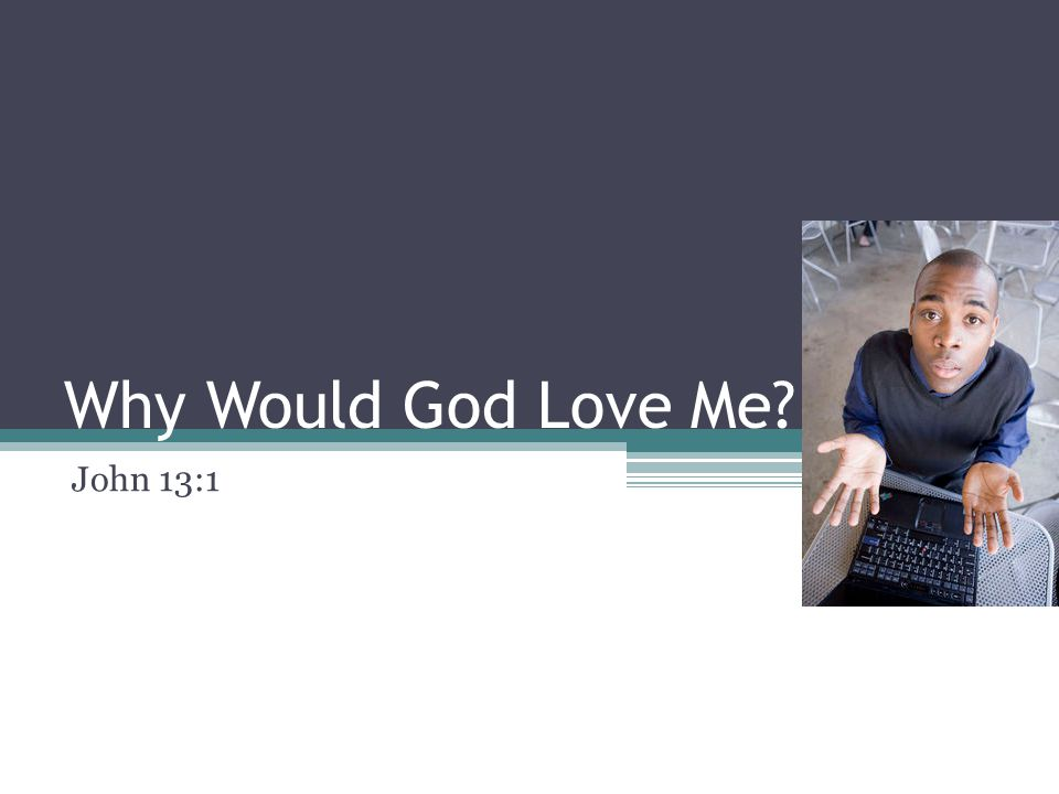 Why Would God Love Me John 13:1