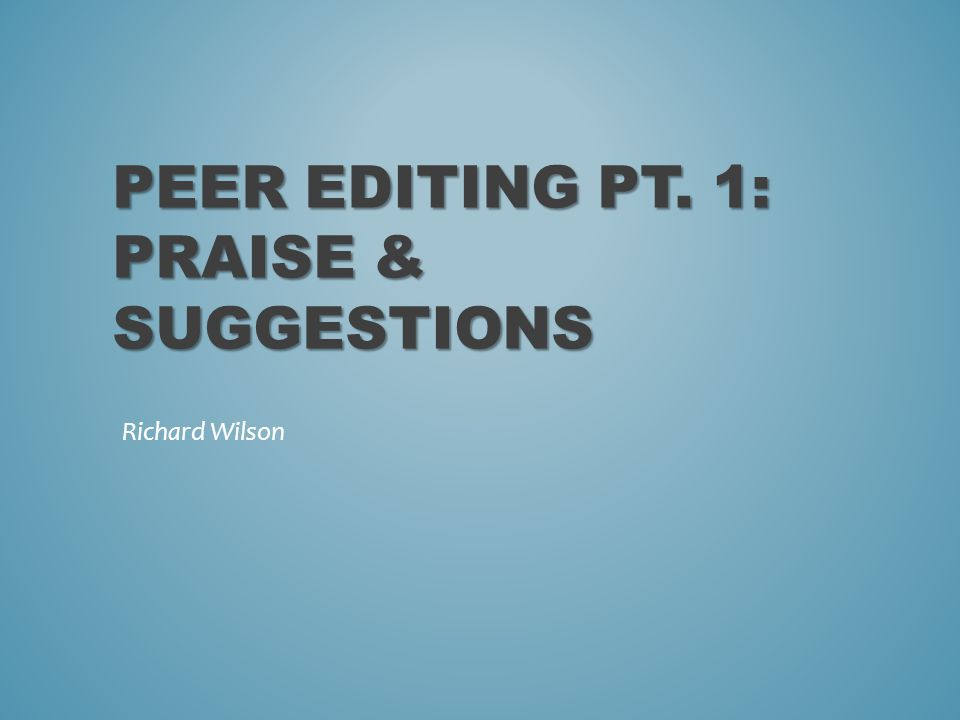 PEER EDITING PT. 1: PRAISE & SUGGESTIONS Richard Wilson