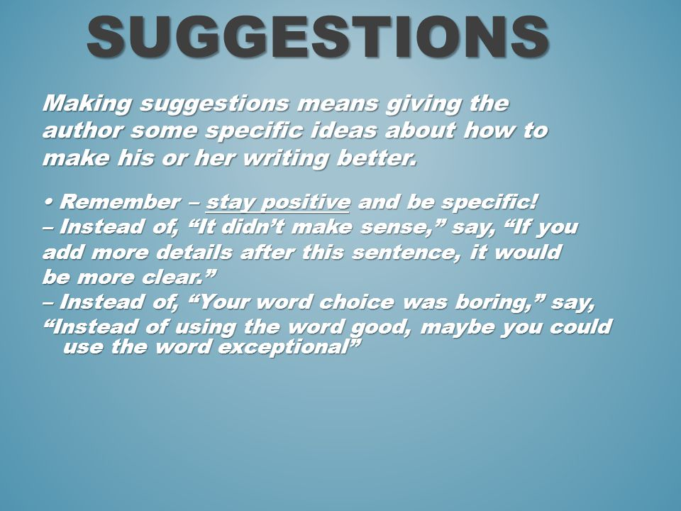 Making suggestions means giving the author some specific ideas about how to make his or her writing better.