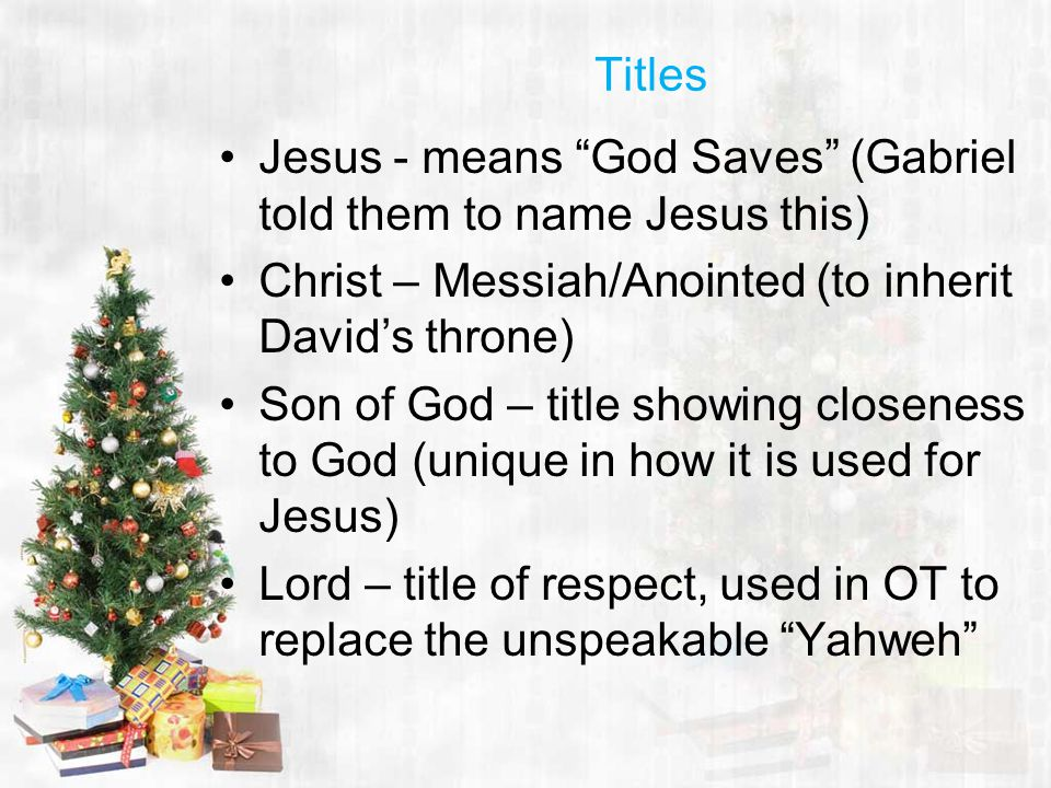 Titles Jesus - means God Saves (Gabriel told them to name Jesus this) Christ – Messiah/Anointed (to inherit David's throne) Son of God – title showing closeness to God (unique in how it is used for Jesus) Lord – title of respect, used in OT to replace the unspeakable Yahweh