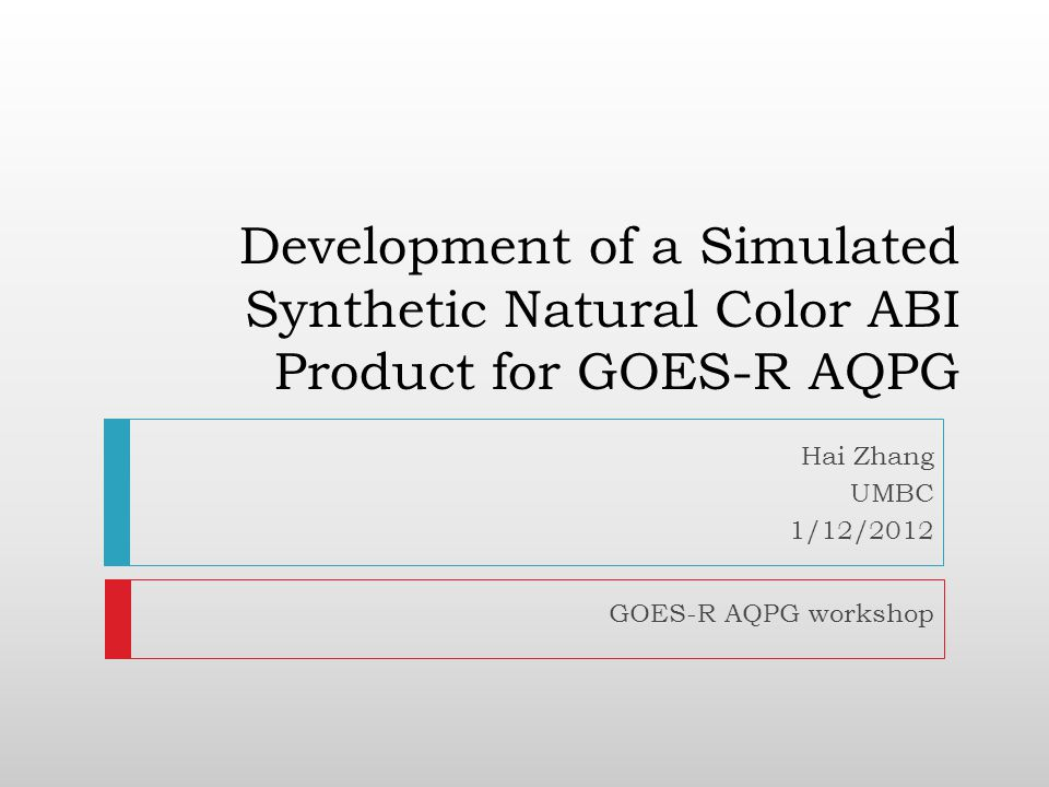 Development of a Simulated Synthetic Natural Color ABI Product for GOES-R AQPG Hai Zhang UMBC 1/12/2012 GOES-R AQPG workshop