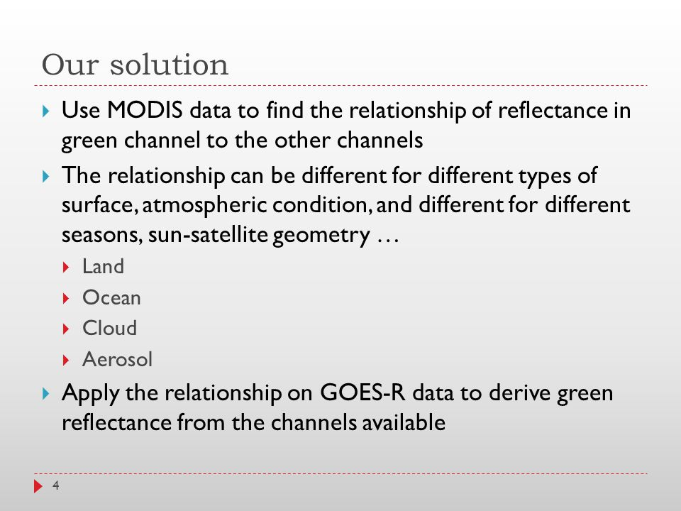 Our solution  Use MODIS data to find the relationship of reflectance in green channel to the other channels  The relationship can be different for different types of surface, atmospheric condition, and different for different seasons, sun-satellite geometry …  Land  Ocean  Cloud  Aerosol  Apply the relationship on GOES-R data to derive green reflectance from the channels available 4