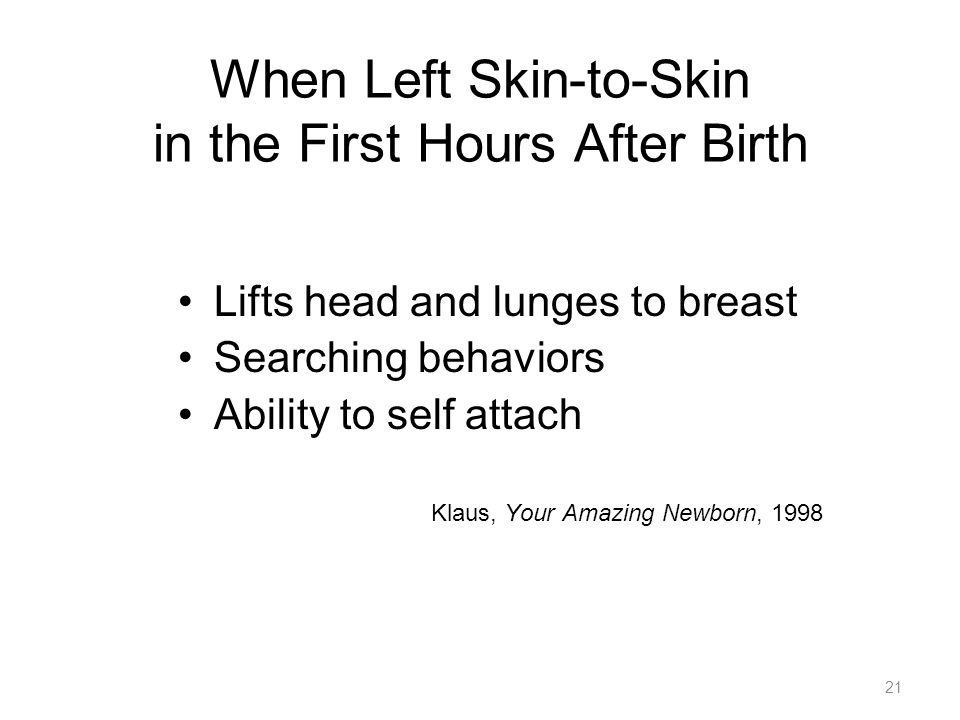 When Left Skin-to-Skin in the First Hours After Birth Lifts head and lunges to breast Searching behaviors Ability to self attach Klaus, Your Amazing Newborn,