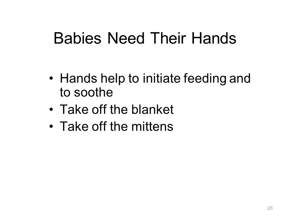 Babies Need Their Hands Hands help to initiate feeding and to soothe Take off the blanket Take off the mittens 26