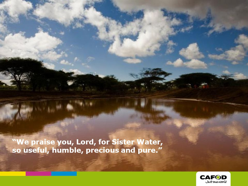 We praise you, Lord, for Sister Water, so useful, humble, precious and pure.