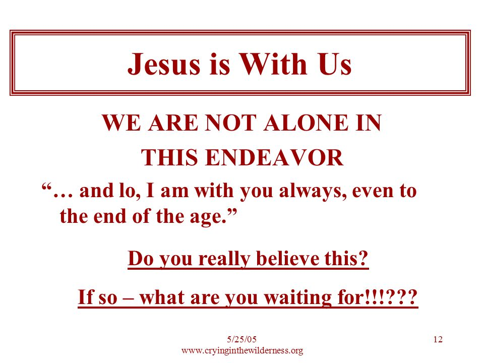 5/25/ WE ARE NOT ALONE IN THIS ENDEAVOR … and lo, I am with you always, even to the end of the age. Jesus is With Us Do you really believe this.