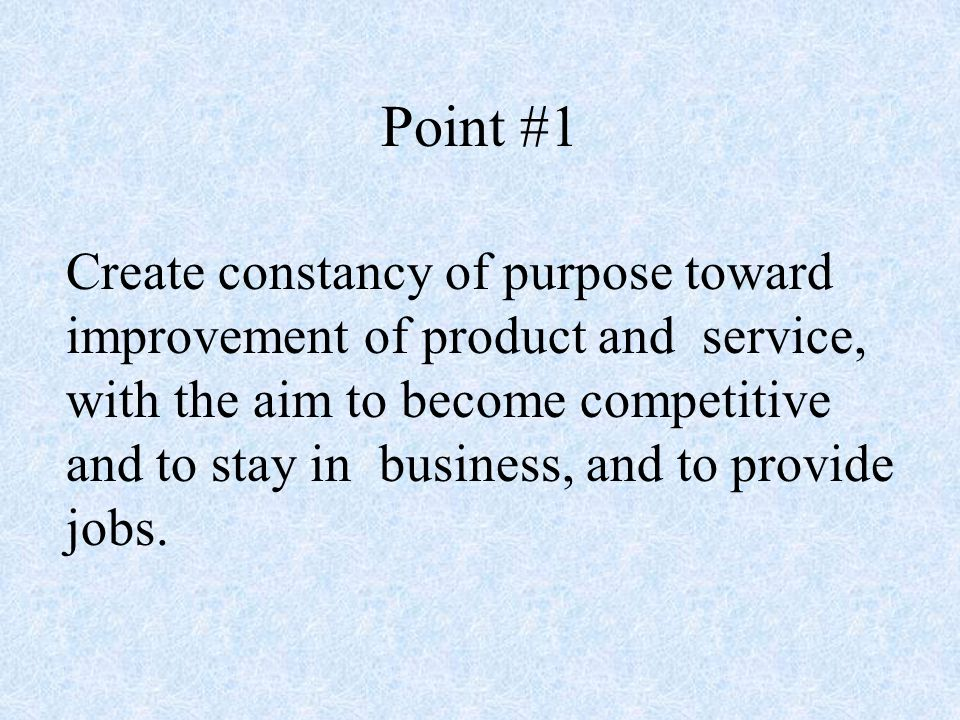 Point #1 Create constancy of purpose toward improvement of product and service, with the aim to become competitive and to stay in business, and to provide jobs.