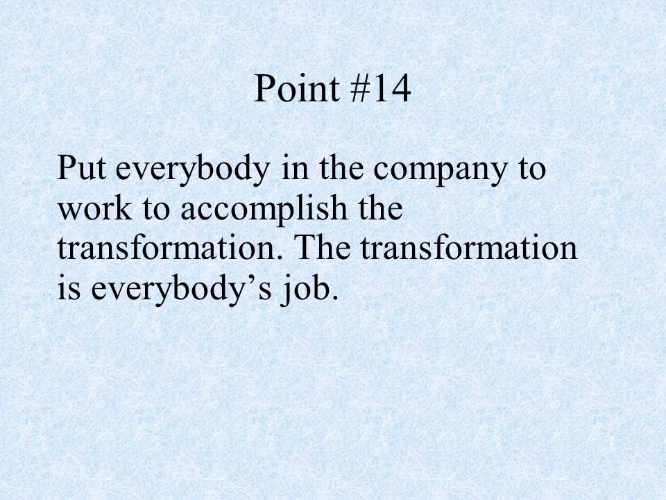 Point #14 Put everybody in the company to work to accomplish the transformation.