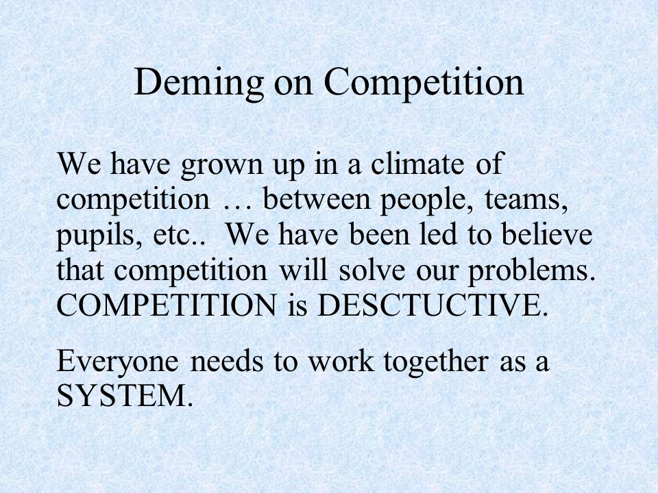 Deming on Competition We have grown up in a climate of competition … between people, teams, pupils, etc..