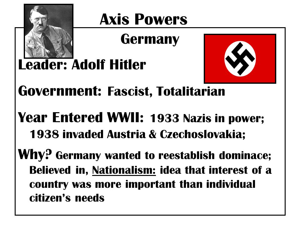Axis Powers Germany Leader: Adolf Hitler Government: Fascist, Totalitarian Year Entered WWII: 1933 Nazis in power; 1938 invaded Austria & Czechoslovakia; Why.