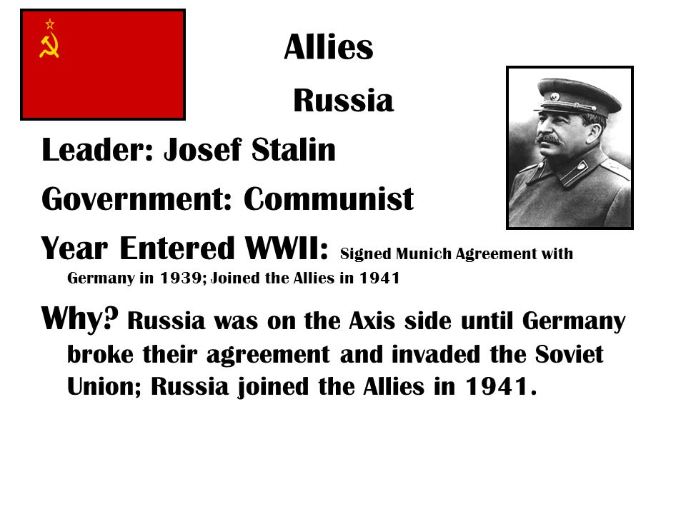 Allies Russia Leader: Josef Stalin Government: Communist Year Entered WWII: Signed Munich Agreement with Germany in 1939; Joined the Allies in 1941 Why.