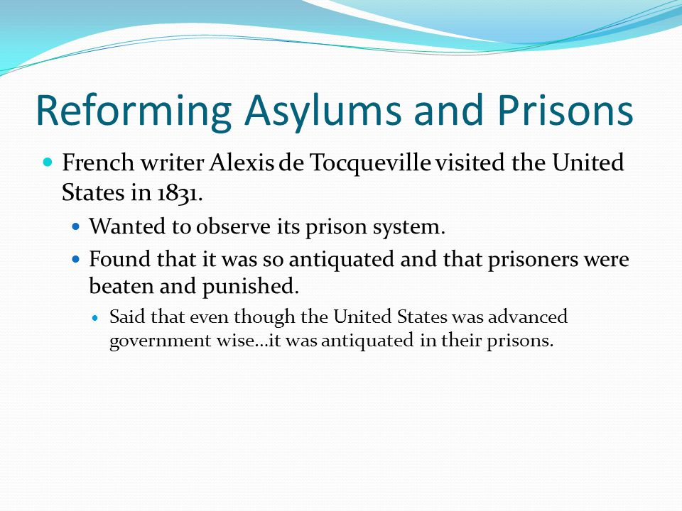 Reforming Asylums and Prisons French writer Alexis de Tocqueville visited the United States in 1831.