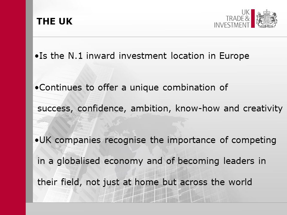 THE UK Is the N.1 inward investment location in Europe Continues to offer a unique combination of success, confidence, ambition, know-how and creativity UK companies recognise the importance of competing in a globalised economy and of becoming leaders in their field, not just at home but across the world