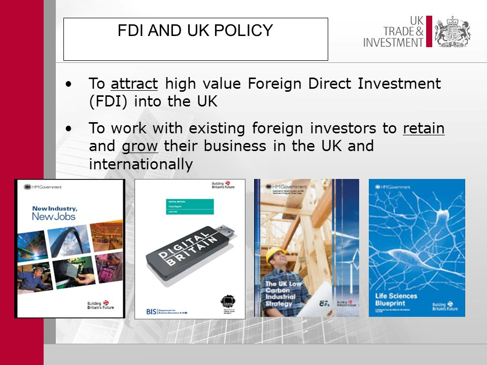 FDI AND UK POLICY To attract high value Foreign Direct Investment (FDI) into the UK To work with existing foreign investors to retain and grow their business in the UK and internationally