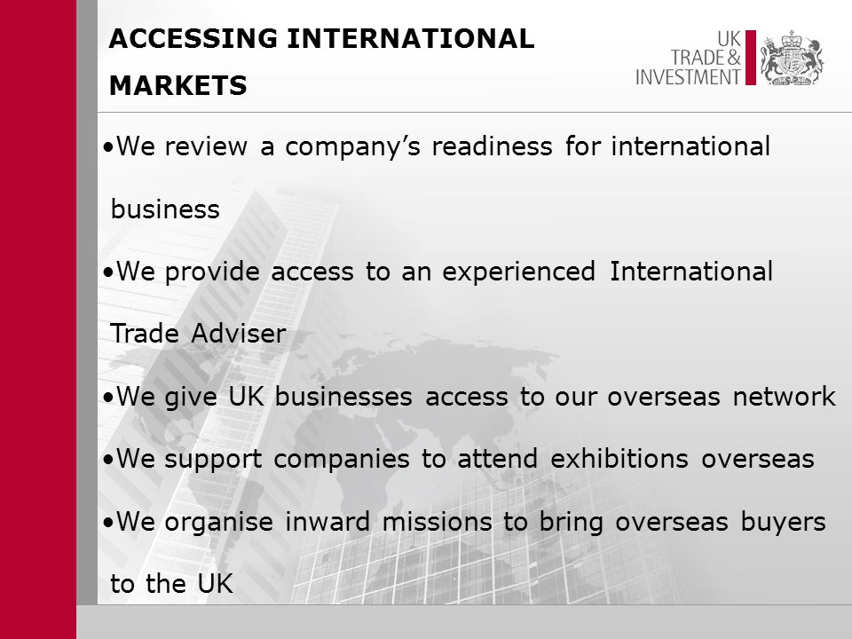 ACCESSING INTERNATIONAL MARKETS We review a company's readiness for international business We provide access to an experienced International Trade Adviser We give UK businesses access to our overseas network We support companies to attend exhibitions overseas We organise inward missions to bring overseas buyers to the UK