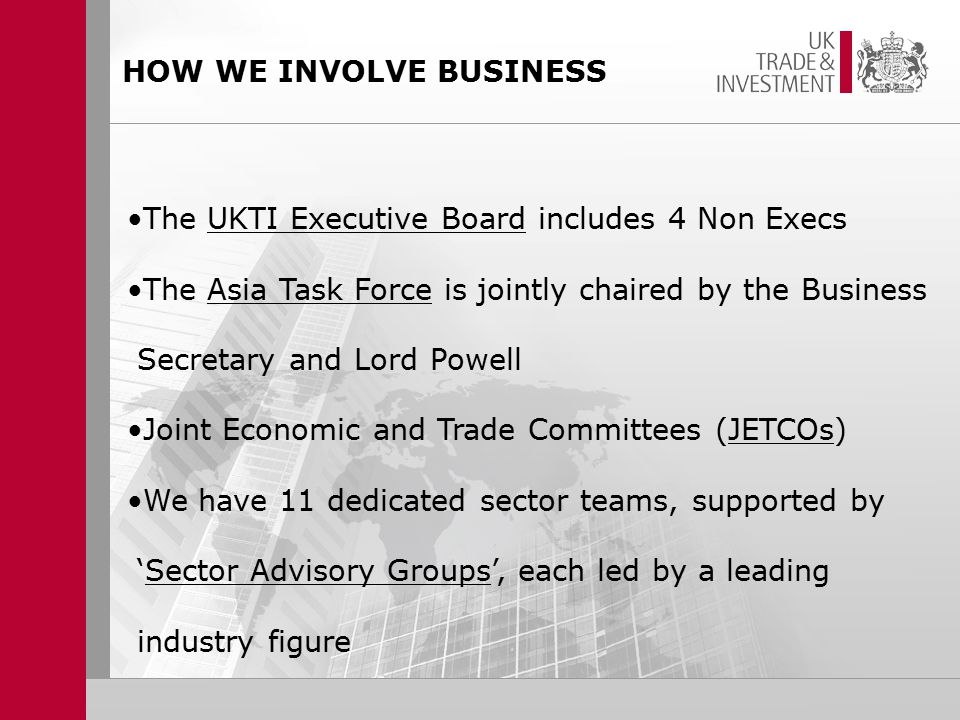 HOW WE INVOLVE BUSINESS The UKTI Executive Board includes 4 Non Execs The Asia Task Force is jointly chaired by the Business Secretary and Lord Powell Joint Economic and Trade Committees (JETCOs) We have 11 dedicated sector teams, supported by 'Sector Advisory Groups', each led by a leading industry figure