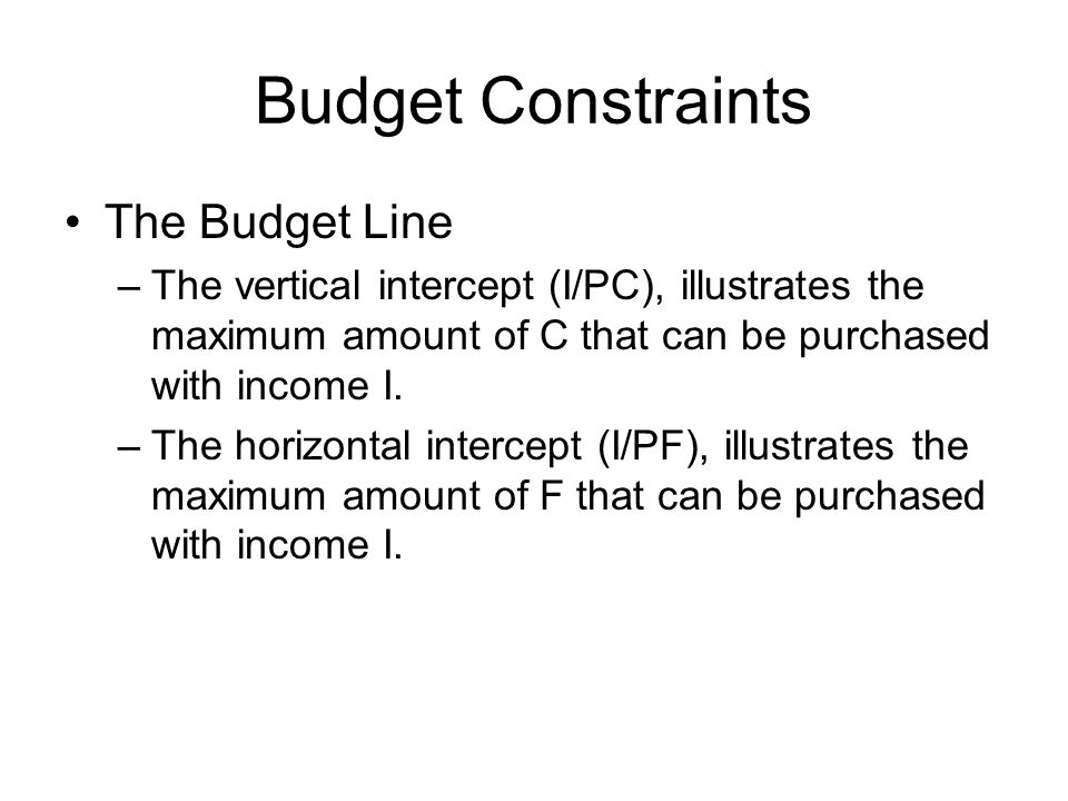 Budget Constraints The Budget Line –The vertical intercept (I/PC), illustrates the maximum amount of C that can be purchased with income I.