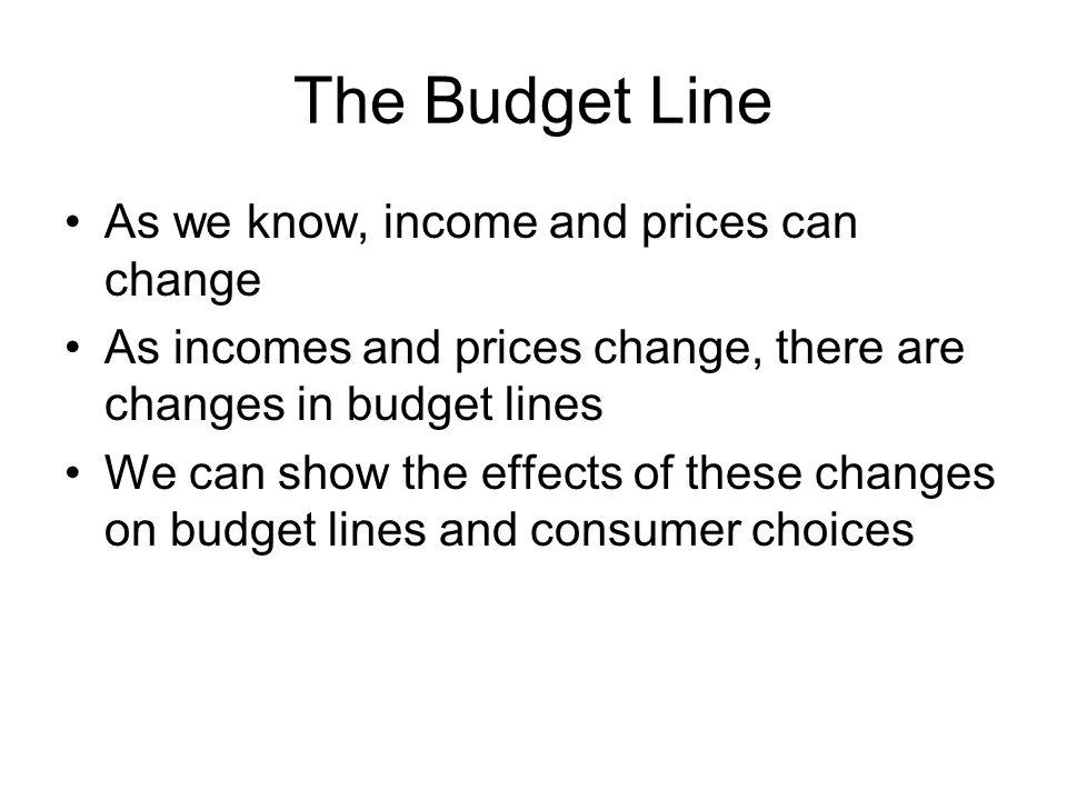 The Budget Line As we know, income and prices can change As incomes and prices change, there are changes in budget lines We can show the effects of these changes on budget lines and consumer choices