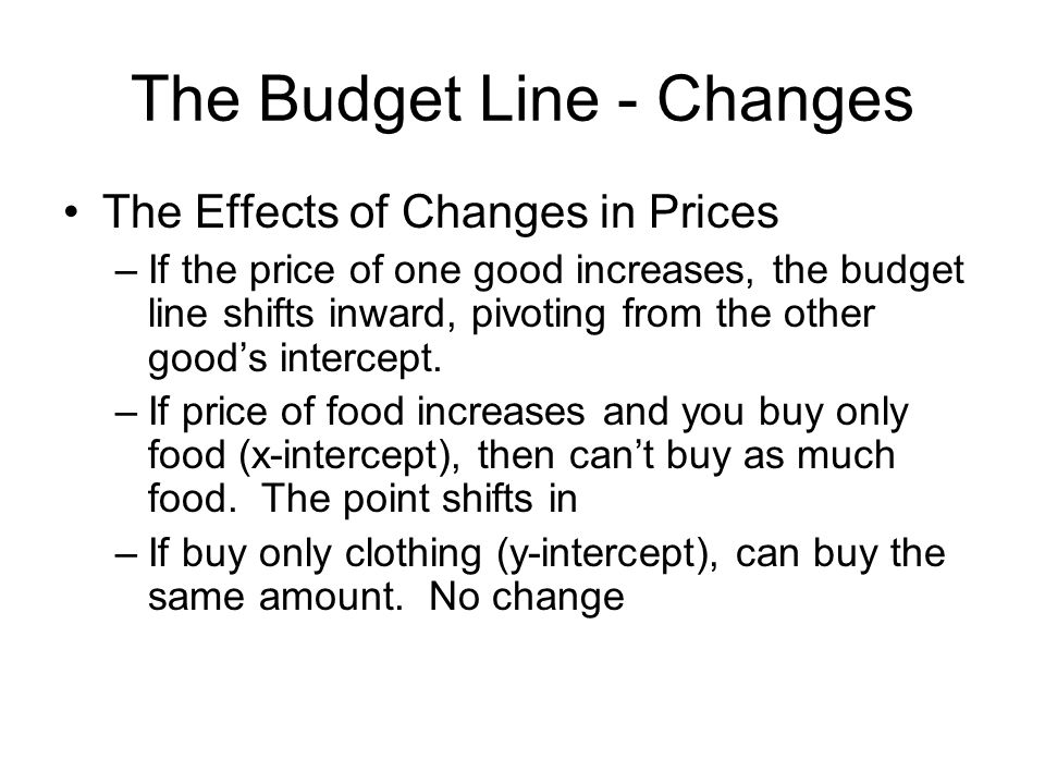 The Budget Line - Changes The Effects of Changes in Prices –If the price of one good increases, the budget line shifts inward, pivoting from the other good's intercept.