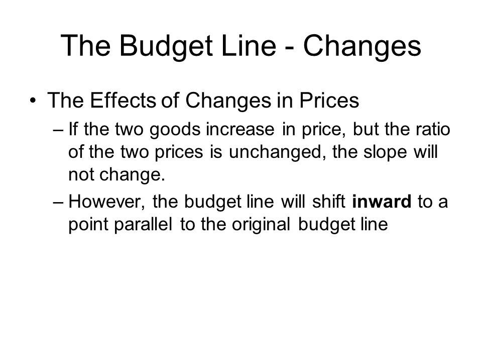 The Budget Line - Changes The Effects of Changes in Prices –If the two goods increase in price, but the ratio of the two prices is unchanged, the slope will not change.