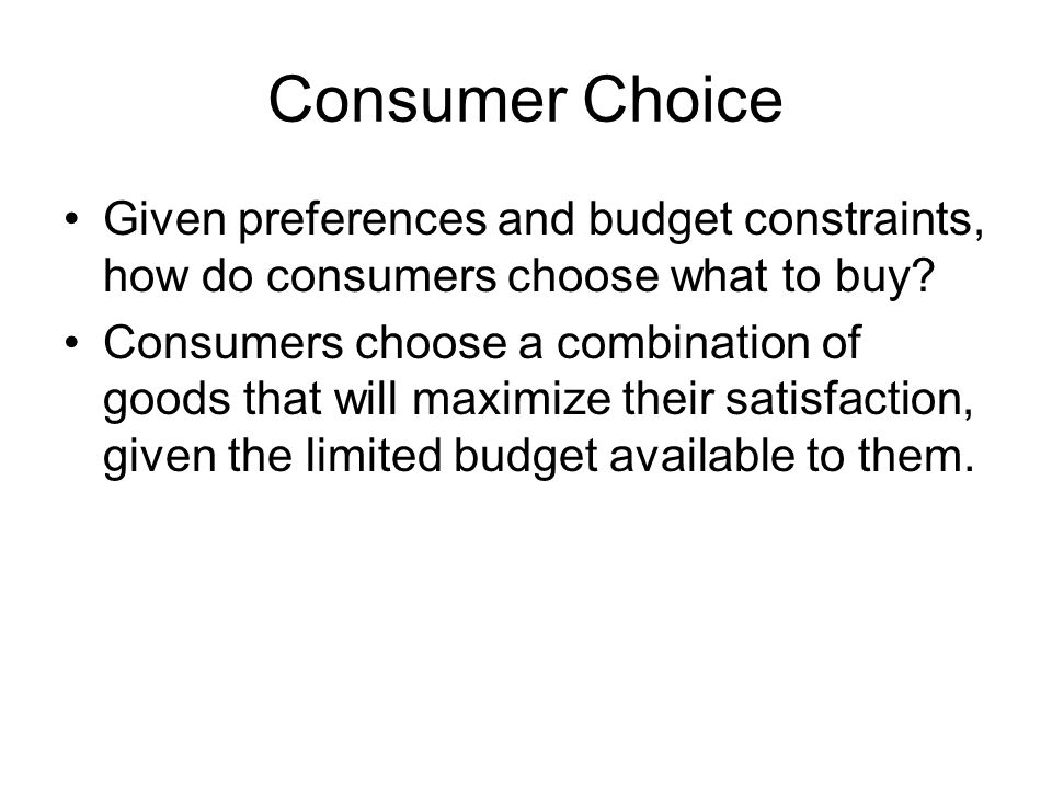 Consumer Choice Given preferences and budget constraints, how do consumers choose what to buy.