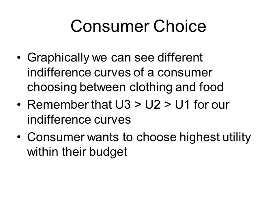 Consumer Choice Graphically we can see different indifference curves of a consumer choosing between clothing and food Remember that U3 > U2 > U1 for our indifference curves Consumer wants to choose highest utility within their budget