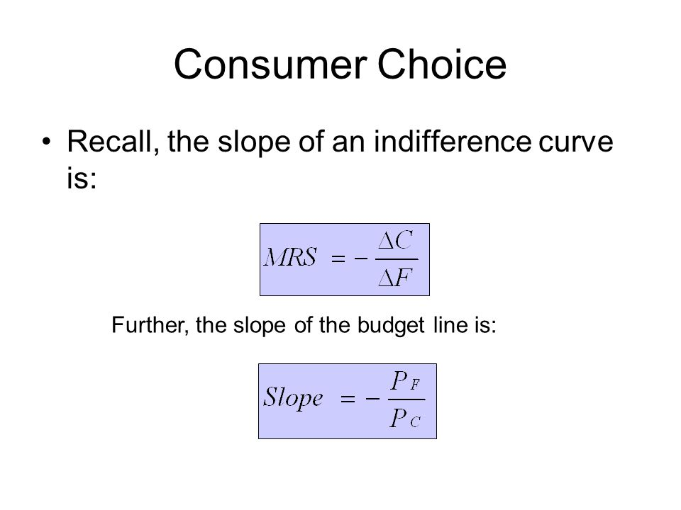 Consumer Choice Recall, the slope of an indifference curve is: Further, the slope of the budget line is: