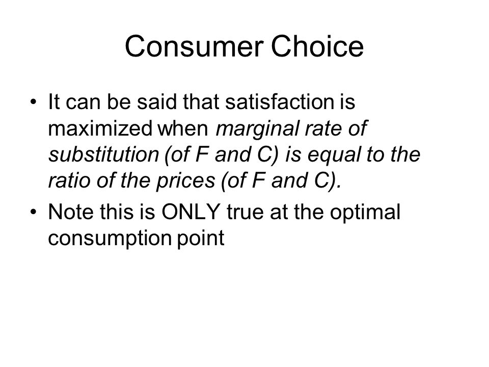 Consumer Choice It can be said that satisfaction is maximized when marginal rate of substitution (of F and C) is equal to the ratio of the prices (of F and C).