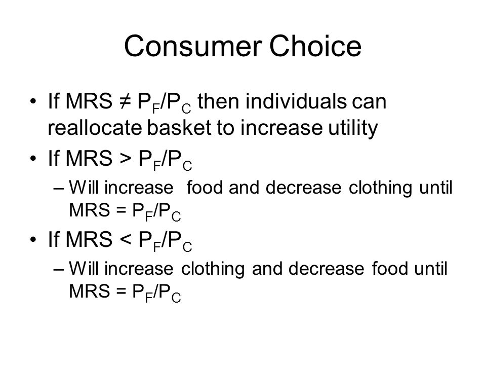 Consumer Choice If MRS ≠ P F /P C then individuals can reallocate basket to increase utility If MRS > P F /P C –Will increase food and decrease clothing until MRS = P F /P C If MRS < P F /P C –Will increase clothing and decrease food until MRS = P F /P C