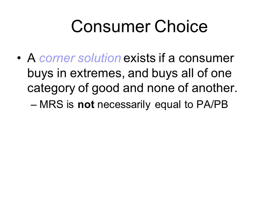 Consumer Choice A corner solution exists if a consumer buys in extremes, and buys all of one category of good and none of another.