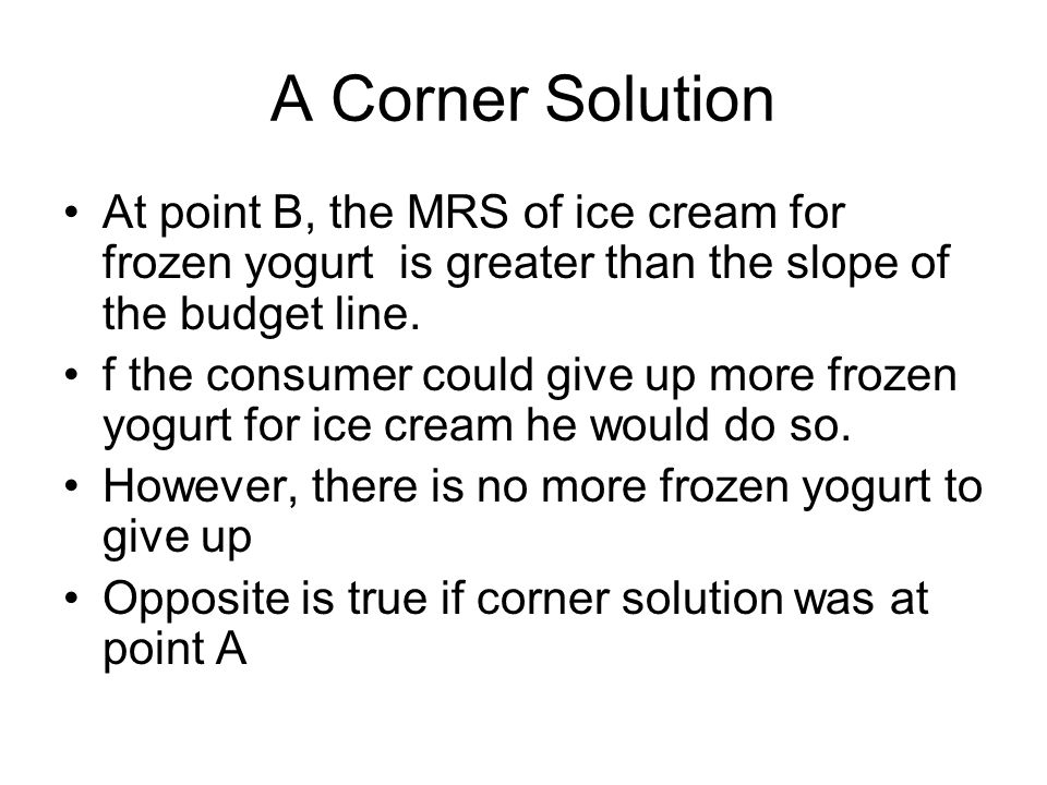 A Corner Solution At point B, the MRS of ice cream for frozen yogurt is greater than the slope of the budget line.