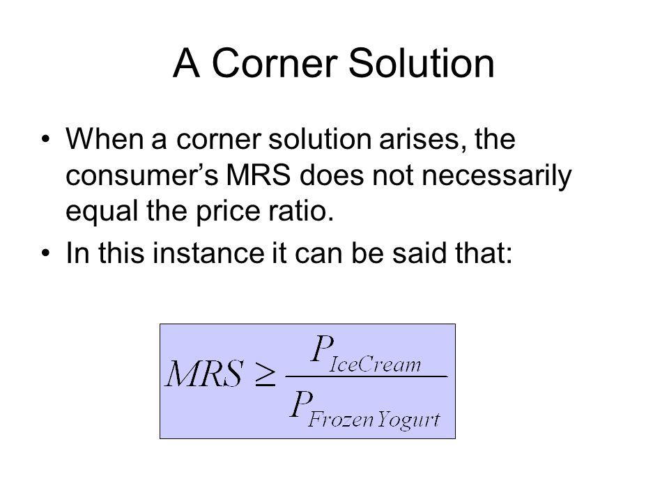 A Corner Solution When a corner solution arises, the consumer's MRS does not necessarily equal the price ratio.