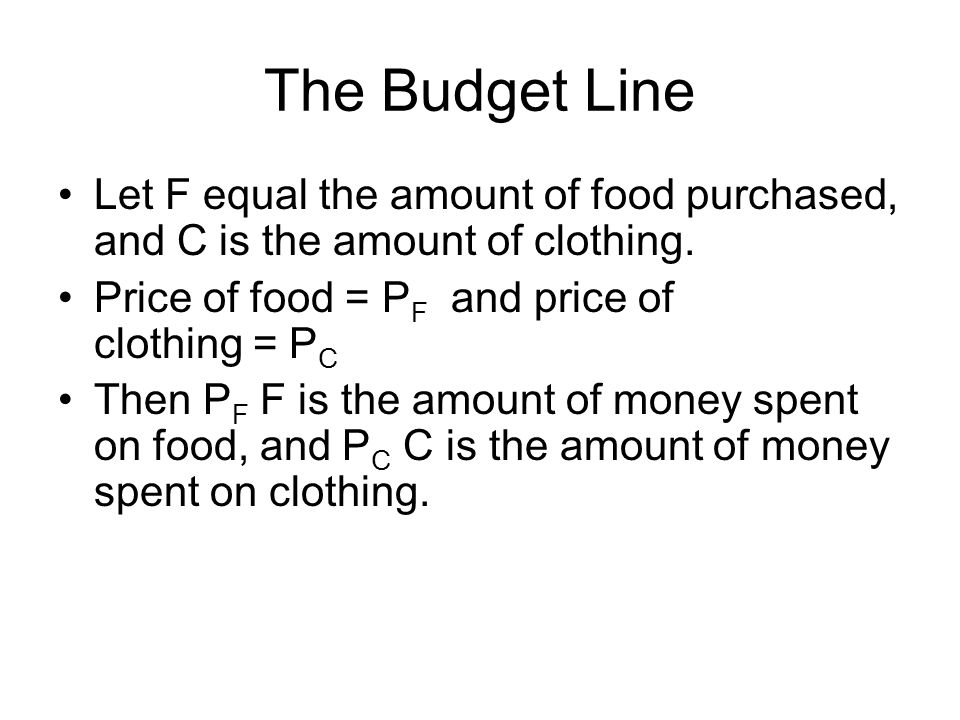 The Budget Line Let F equal the amount of food purchased, and C is the amount of clothing.