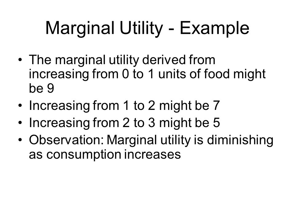 Marginal Utility - Example The marginal utility derived from increasing from 0 to 1 units of food might be 9 Increasing from 1 to 2 might be 7 Increasing from 2 to 3 might be 5 Observation: Marginal utility is diminishing as consumption increases