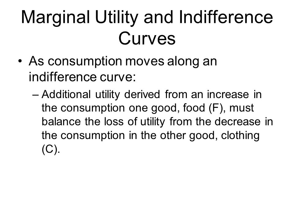 Marginal Utility and Indifference Curves As consumption moves along an indifference curve: –Additional utility derived from an increase in the consumption one good, food (F), must balance the loss of utility from the decrease in the consumption in the other good, clothing (C).