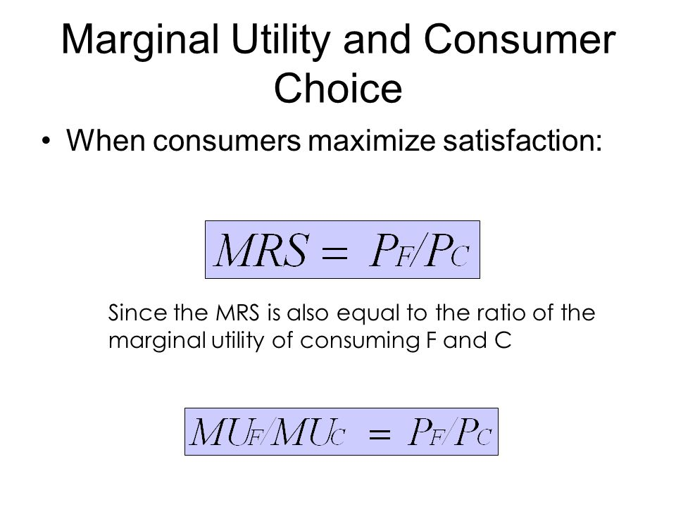 Marginal Utility and Consumer Choice When consumers maximize satisfaction: Since the MRS is also equal to the ratio of the marginal utility of consuming F and C