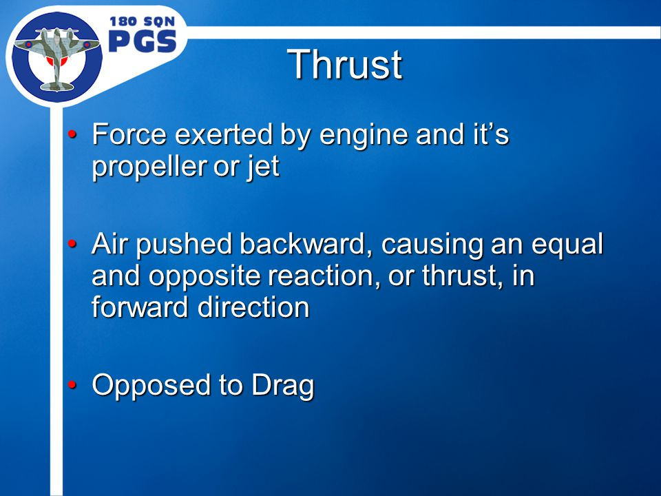 Thrust Force exerted by engine and it's propeller or jetForce exerted by engine and it's propeller or jet Air pushed backward, causing an equal and opposite reaction, or thrust, in forward directionAir pushed backward, causing an equal and opposite reaction, or thrust, in forward direction Opposed to DragOpposed to Drag