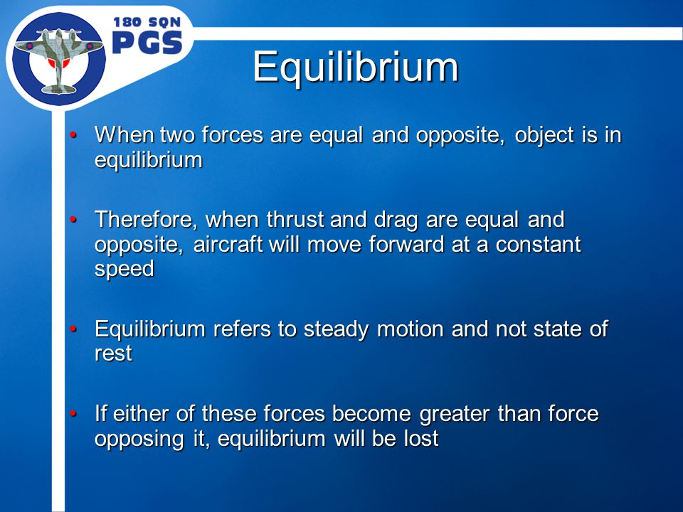 Equilibrium When two forces are equal and opposite, object is in equilibriumWhen two forces are equal and opposite, object is in equilibrium Therefore, when thrust and drag are equal and opposite, aircraft will move forward at a constant speedTherefore, when thrust and drag are equal and opposite, aircraft will move forward at a constant speed Equilibrium refers to steady motion and not state of restEquilibrium refers to steady motion and not state of rest If either of these forces become greater than force opposing it, equilibrium will be lostIf either of these forces become greater than force opposing it, equilibrium will be lost