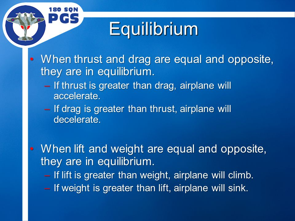 Equilibrium When thrust and drag are equal and opposite, they are in equilibrium.When thrust and drag are equal and opposite, they are in equilibrium.