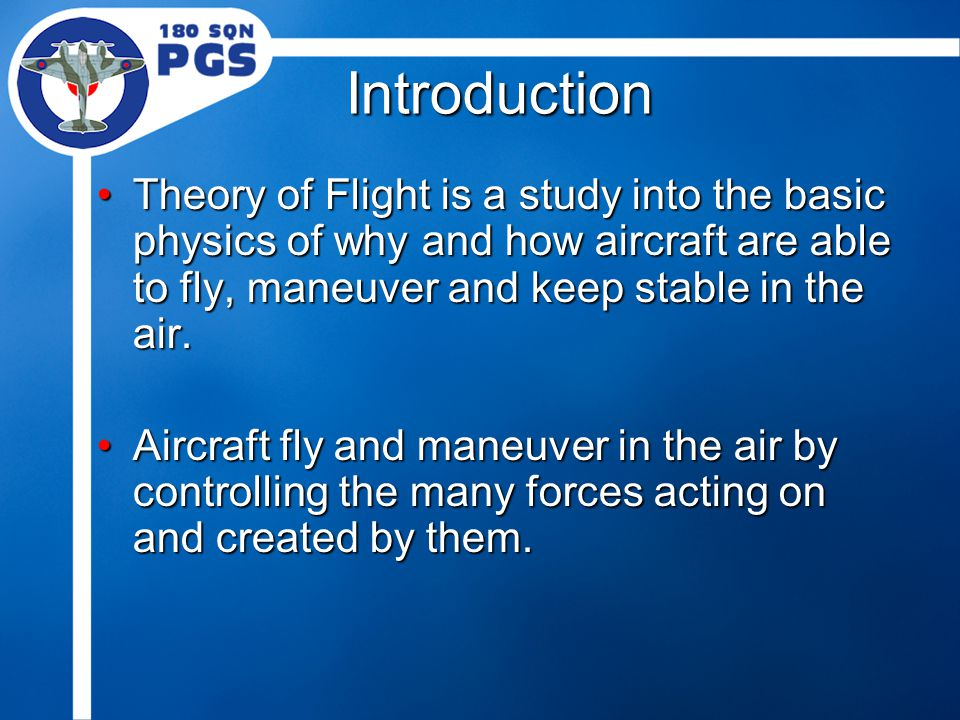 Introduction Theory of Flight is a study into the basic physics of why and how aircraft are able to fly, maneuver and keep stable in the air.Theory of Flight is a study into the basic physics of why and how aircraft are able to fly, maneuver and keep stable in the air.
