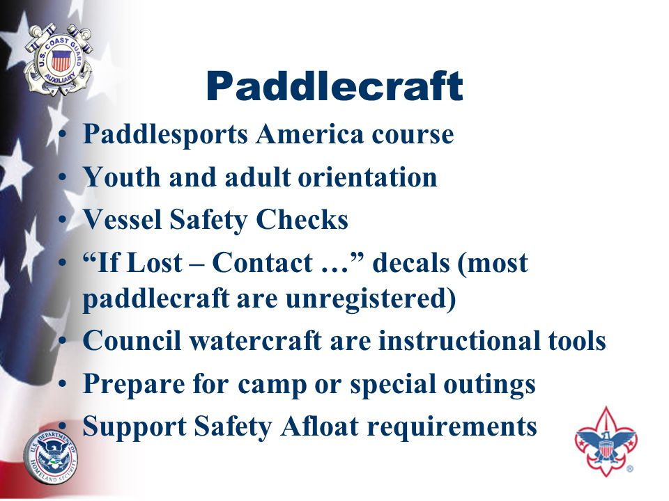 Paddlecraft Paddlesports America course Youth and adult orientation Vessel Safety Checks If Lost – Contact … decals (most paddlecraft are unregistered) Council watercraft are instructional tools Prepare for camp or special outings Support Safety Afloat requirements