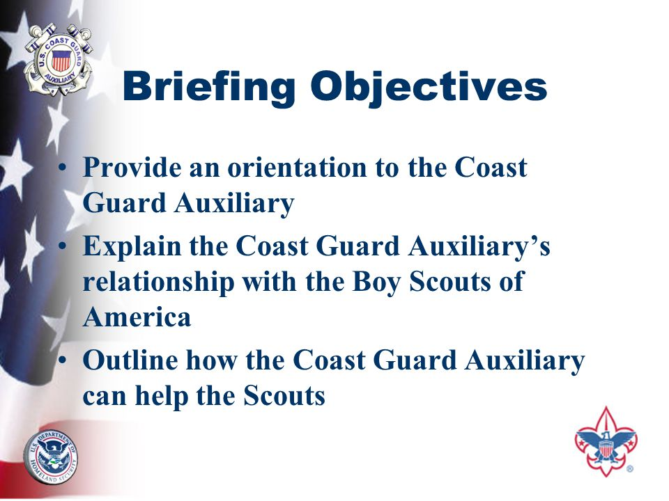Briefing Objectives Provide an orientation to the Coast Guard Auxiliary Explain the Coast Guard Auxiliary's relationship with the Boy Scouts of America Outline how the Coast Guard Auxiliary can help the Scouts