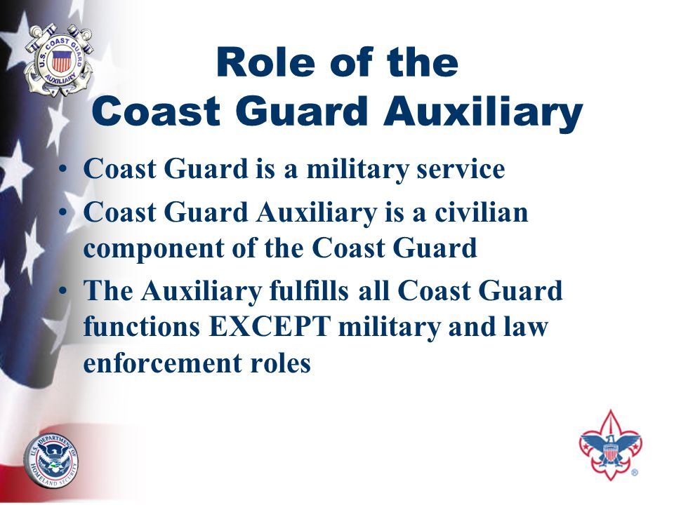 Role of the Coast Guard Auxiliary Coast Guard is a military service Coast Guard Auxiliary is a civilian component of the Coast Guard The Auxiliary fulfills all Coast Guard functions EXCEPT military and law enforcement roles
