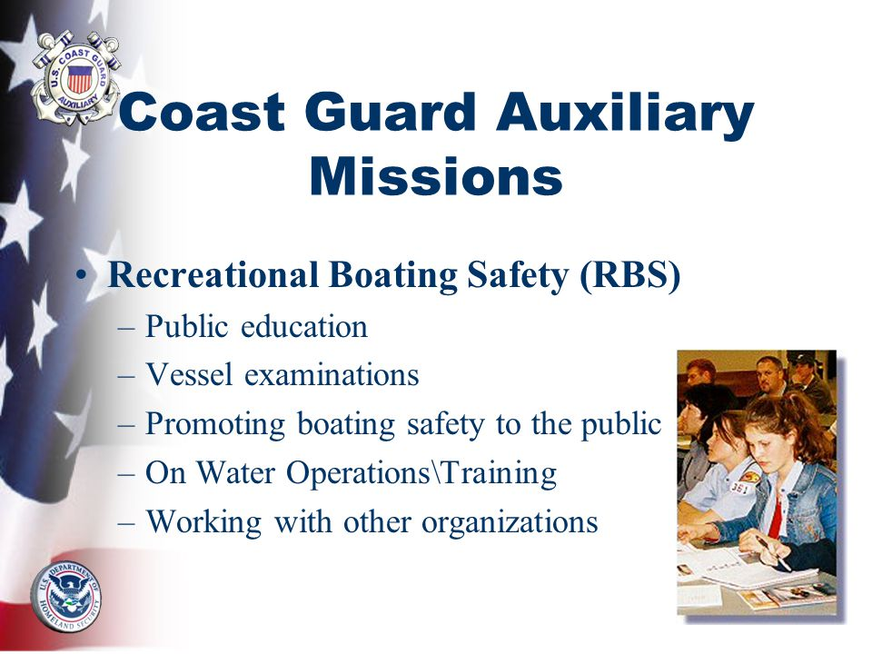 Coast Guard Auxiliary Missions Recreational Boating Safety (RBS) –Public education –Vessel examinations –Promoting boating safety to the public –On Water Operations\Training –Working with other organizations