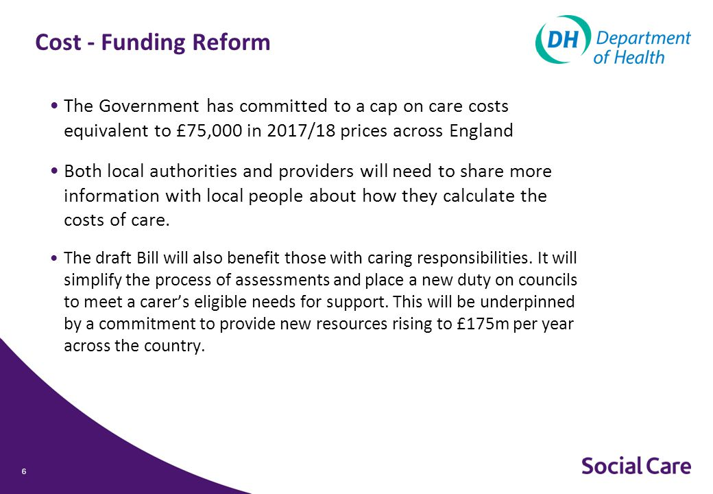 Cost - Funding Reform The Government has committed to a cap on care costs equivalent to £75,000 in 2017/18 prices across England Both local authorities and providers will need to share more information with local people about how they calculate the costs of care.