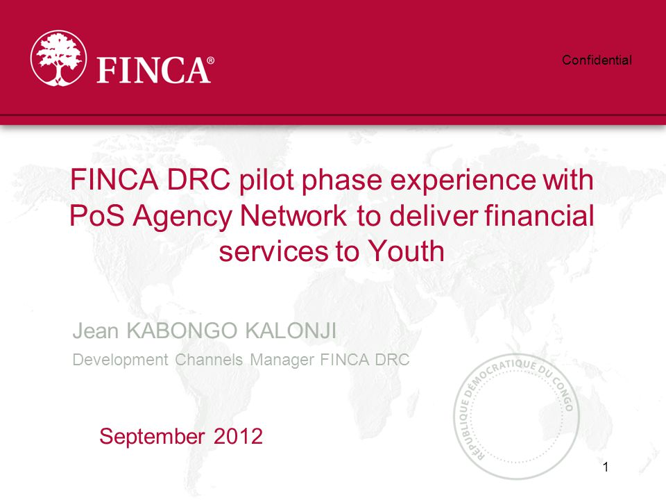 Jean KABONGO KALONJI Development Channels Manager FINCA DRC FINCA DRC pilot phase experience with PoS Agency Network to deliver financial services to Youth September Confidential