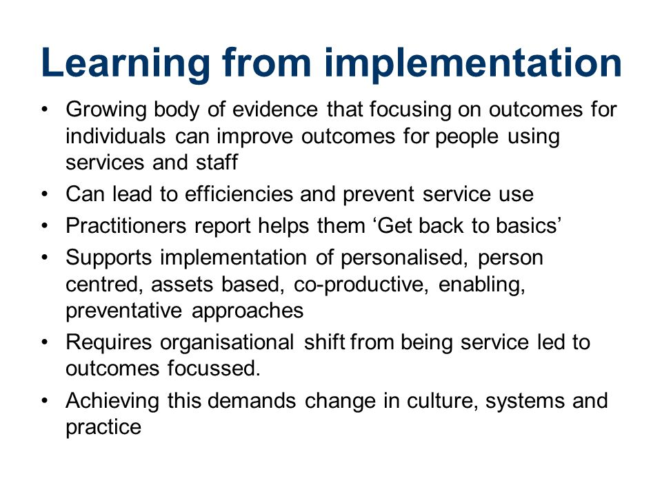 Learning from implementation Growing body of evidence that focusing on outcomes for individuals can improve outcomes for people using services and staff Can lead to efficiencies and prevent service use Practitioners report helps them 'Get back to basics' Supports implementation of personalised, person centred, assets based, co-productive, enabling, preventative approaches Requires organisational shift from being service led to outcomes focussed.