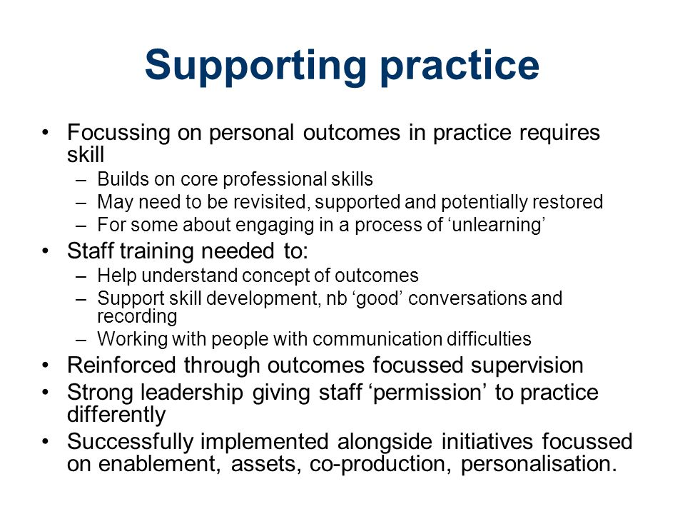 Supporting practice Focussing on personal outcomes in practice requires skill –Builds on core professional skills –May need to be revisited, supported and potentially restored –For some about engaging in a process of 'unlearning' Staff training needed to: –Help understand concept of outcomes –Support skill development, nb 'good' conversations and recording –Working with people with communication difficulties Reinforced through outcomes focussed supervision Strong leadership giving staff 'permission' to practice differently Successfully implemented alongside initiatives focussed on enablement, assets, co-production, personalisation.