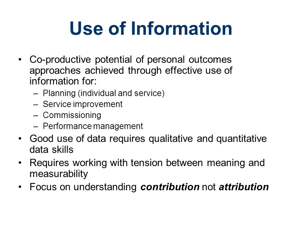 Use of Information Co-productive potential of personal outcomes approaches achieved through effective use of information for: –Planning (individual and service) –Service improvement –Commissioning –Performance management Good use of data requires qualitative and quantitative data skills Requires working with tension between meaning and measurability Focus on understanding contribution not attribution