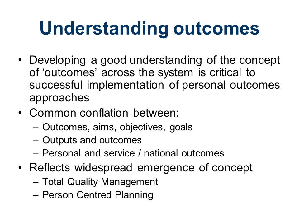 Understanding outcomes Developing a good understanding of the concept of 'outcomes' across the system is critical to successful implementation of personal outcomes approaches Common conflation between: –Outcomes, aims, objectives, goals –Outputs and outcomes –Personal and service / national outcomes Reflects widespread emergence of concept –Total Quality Management –Person Centred Planning